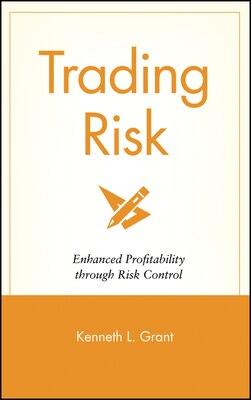 Book Trading Risk: Enhanced Profitability through Risk Control by Kenneth L. Grant