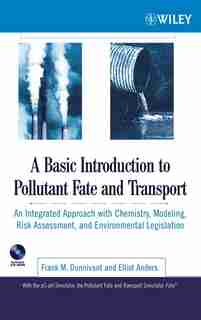 A Basic Introduction to Pollutant Fate and Transport: An Integrated Approach with Chemistry, Modeling, Risk Assessment, and Environmental Legislation by Frank M. Dunnivant