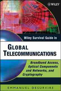 Wiley Survival Guide in Global Telecommunications: Broadband Access, Optical Components and Networks, and Cryptography by Emmanuel Desurvire
