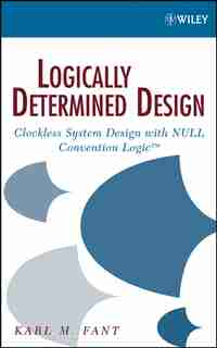 Logically Determined Design: Clockless System Design with NULL Convention Logic by Karl M. Fant