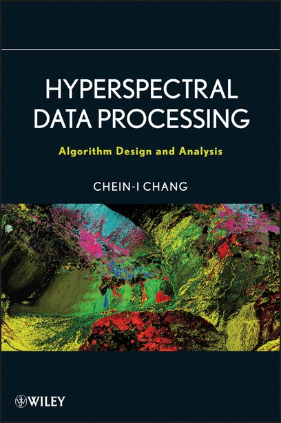 Hyperspectral Data Processing: Algorithm Design and Analysis by Chein-I Chang