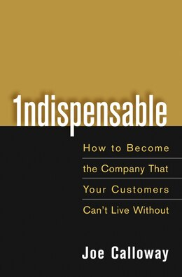 Book Indispensable: How To Become The Company That Your Customers Cant Live Without by Joe Calloway