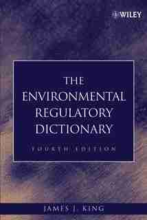 The Environmental Regulatory Dictionary by James J. King