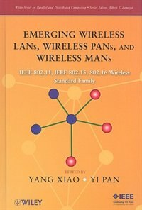 Emerging Wireless LANs, Wireless PANs, and Wireless MANs: IEEE 802.11, IEEE 802.15, 802.16 Wireless Standard Family by Yang Xiao