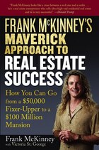 Frank McKinneys Maverick Approach to Real Estate Success: How You can Go From a $50,000 Fixer-Upper…
