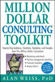 Million Dollar Consulting Toolkit: Step-by-Step Guidance, Checklists, Templates, and Samples from The Million Dollar Consultant by Alan Weiss