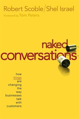Book Naked Conversations: How Blogs are Changing the Way Businesses Talk with Customers by Robert Scoble