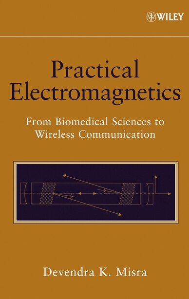 Practical Electromagnetics: From Biomedical Sciences to Wireless Communication by Devendra K. Misra