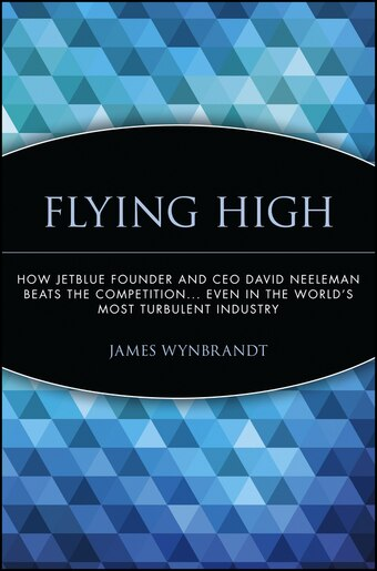 Flying High: How JetBlue Founder and CEO David Neeleman Beats the  Competition    Even in the World's Most Turbul