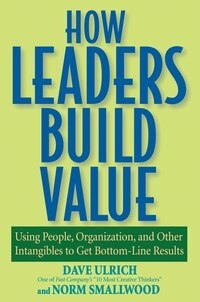 How Leaders Build Value: Using People, Organization, and Other Intangibles to Get Bottom-Line…