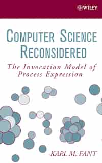 Computer Science Reconsidered: The Invocation Model of Process Expression by Karl M. Fant
