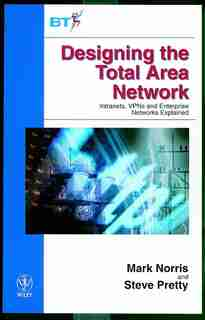 Designing the Total Area Network: Intranets, VPN'S and Enterprise Networks Explained by Mark Norris