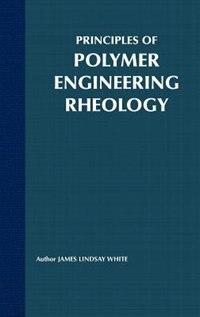 Principles of Polymer Engineering Rheology by James Lindsay White