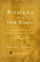 Romans in a New World: Classical Models in Sixteenth-Century Spanish America