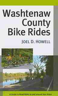Washtenaw County Bike Rides: A Guide to Road Rides in and around Ann Arbor by Joel D. Howell