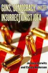 Guns, Democracy, and the Insurrectionist Idea by Joshua Horwitz