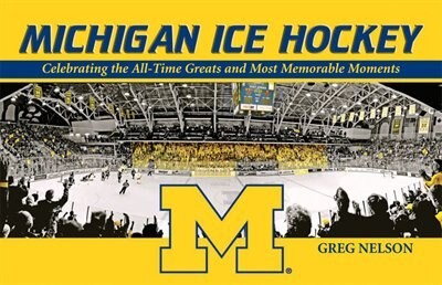 Michigan Ice Hockey: Celebrating the All-Time Greats and Most Memorable Moments by Greg Nelson