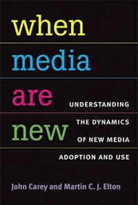 Book When Media Are New: Understanding the Dynamics of New Media Adoption and Use by John Carey