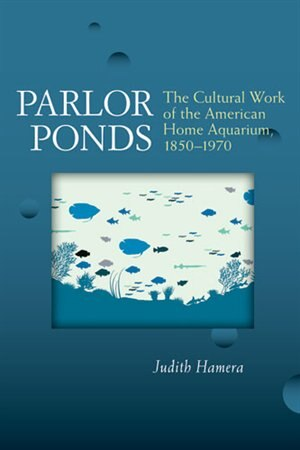 Parlor Ponds: The Cultural Work of the American Home Aquarium, 1850 - 1970 by Judith Hamera