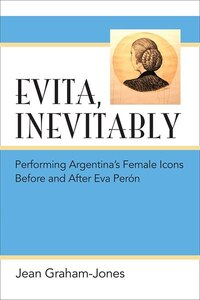 Evita, Inevitably: Performing Argentina's Female Icons Before And After Eva Perón