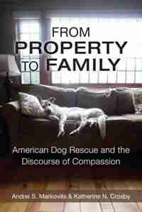 From Property To Family: American Dog Rescue And The Discourse Of Compassion by Andrei S. Markovits