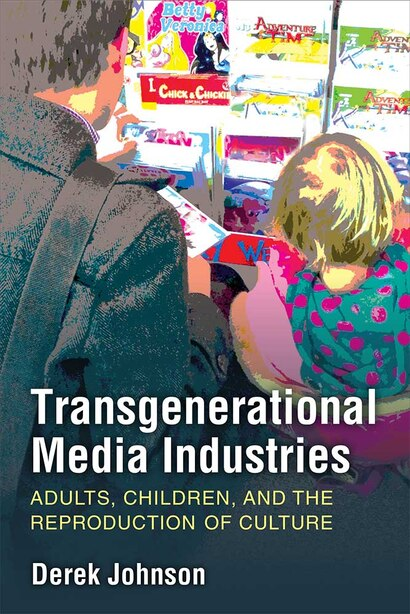 Transgenerational Media Industries: Adults, Children, And The Reproduction Of Culture by Derek Johnson
