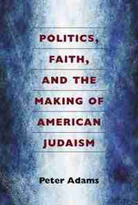 Politics, Faith, and the Making of American Judaism by Peter Adams