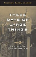 These Days of Large Things: The Culture of Size in America, 1865-1930