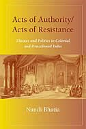 Acts of Authority/Acts of Resistance: Theater and Politics in Colonial and Postcolonial India