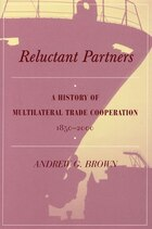 Reluctant Partners: A History Of Multilateral Trade Cooperation, 1850-2000