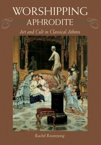 Worshipping Aphrodite: Art And Cult In Classical Athens by Rachel Rosenzweig