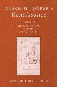 Albrecht Durer's Renaissance: Humanism, Reformation, And The Art Of Faith