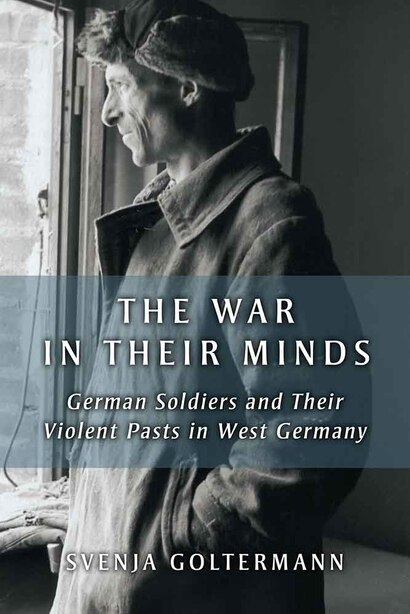 The War In Their Minds: German Soldiers And Their Violent Pasts In West Germany by Svenja Goltermann