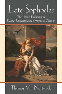 Late Sophocles: The Hero?s Evolution In Electra, Philoctetes, And Oedipus At Colonus