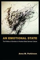 An Emotional State: The Politics Of Emotion In Postwar West German Culture