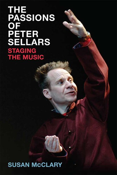 The Passions Of Peter Sellars: Staging The Music by Susan McClary