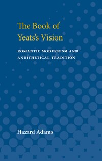 The Book Of Yeats's Vision: Romantic Modernism And Antithetical Tradition