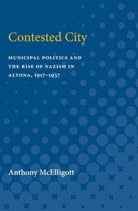 Contested City: Municipal Politics And The Rise Of Nazism In Altona, 1917-1937