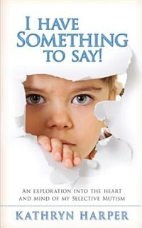 I Have Something to Say!: An exploration into the heart and mind of my selective mutism