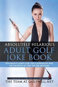 Absolutely Hilarious Adult Golf Joke Book: A Treasury Hilarious Jokes On The Course, Clubhouse Bar,  Or Tee Box Or Basically Anywhere. by At Golfwell.Net The Team