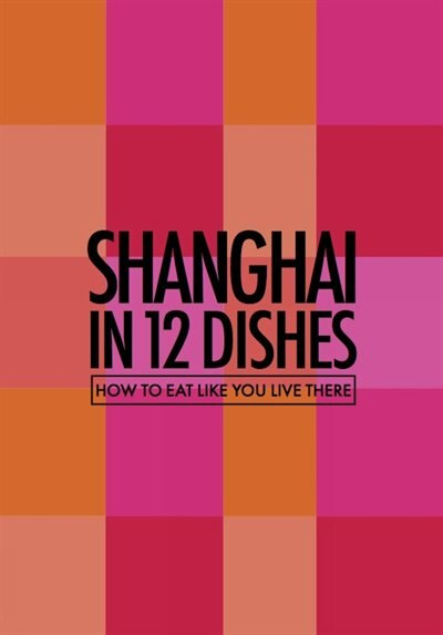 Shanghai In 12 Dishes: How To Eat Like You Live There by Leanne Kitchen