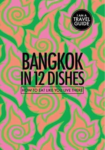 Bangkok In 12 Dishes: How To Eat Like You Live There by Leanne Kitchen