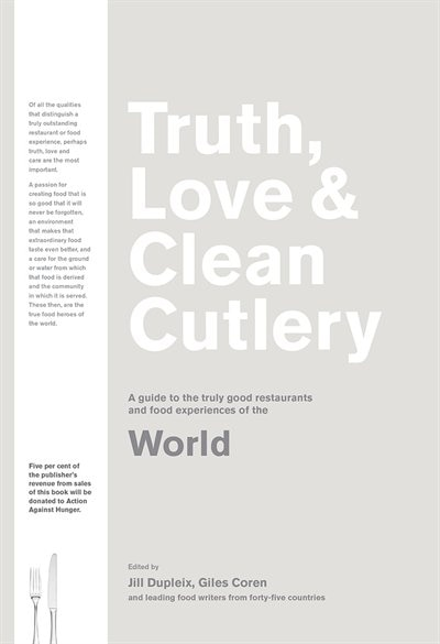 Truth, Love & Clean Cutlery: A New Way Of Choosing Where To Eat In The World: A Guide To The Truly Good Restaurants And Food Experiences Of The World by Giles Coren