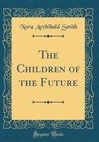 The Children of the Future (Classic Reprint)