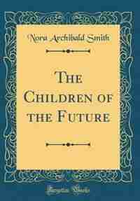 The Children of the Future (Classic Reprint) by Nora Archibald Smith