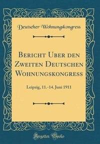 Bericht Über den Zweiten Deutschen Wohnungskongress: Leipzig, 11.-14. Juni 1911 (Classic Reprint) by Deutscher Wohnungskongress