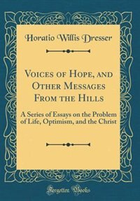 Voices of Hope, and Other Messages From the Hills: A Series of Essays on the Problem of Life, Optimism, and the Christ (Classic Reprint) by Horatio Willis Dresser