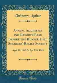 Annual Addresses and Reports Read Before the Bunker Hill Soldiers' Relief Society: April 19, 1862,& April 20, 1863 (Classic Reprint) by Unknown Author