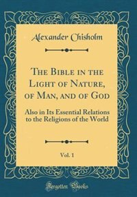 The Bible in the Light of Nature, of Man, and of God, Vol. 1: Also in Its Essential Relations to the Religions of the World (Classic Reprint) by Alexander Chisholm