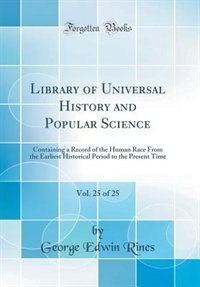Library of Universal History and Popular Science, Vol. 25 of 25: Containing a Record of the Human Race From the Earliest Historical Period to the Present Time (Clas de George Edwin Rines